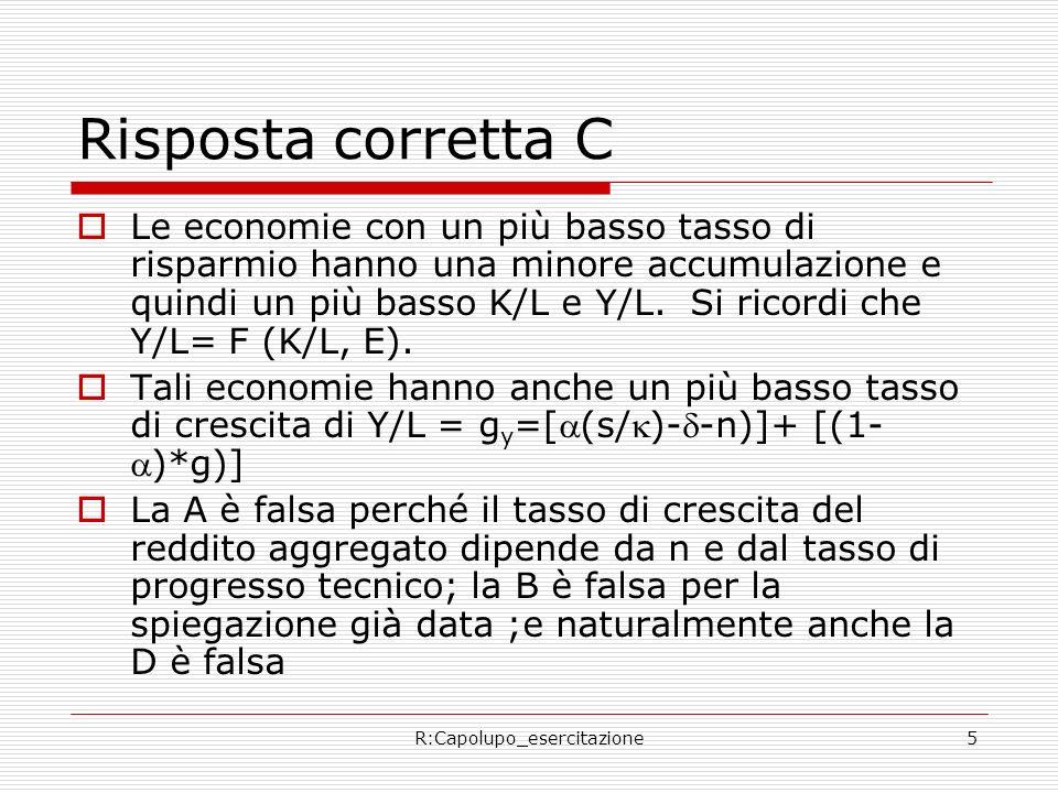 R:Capolupo_esercitazione5 Risposta corretta C Le economie con un più basso tasso di risparmio hanno una minore accumulazione e quindi un più basso K/L