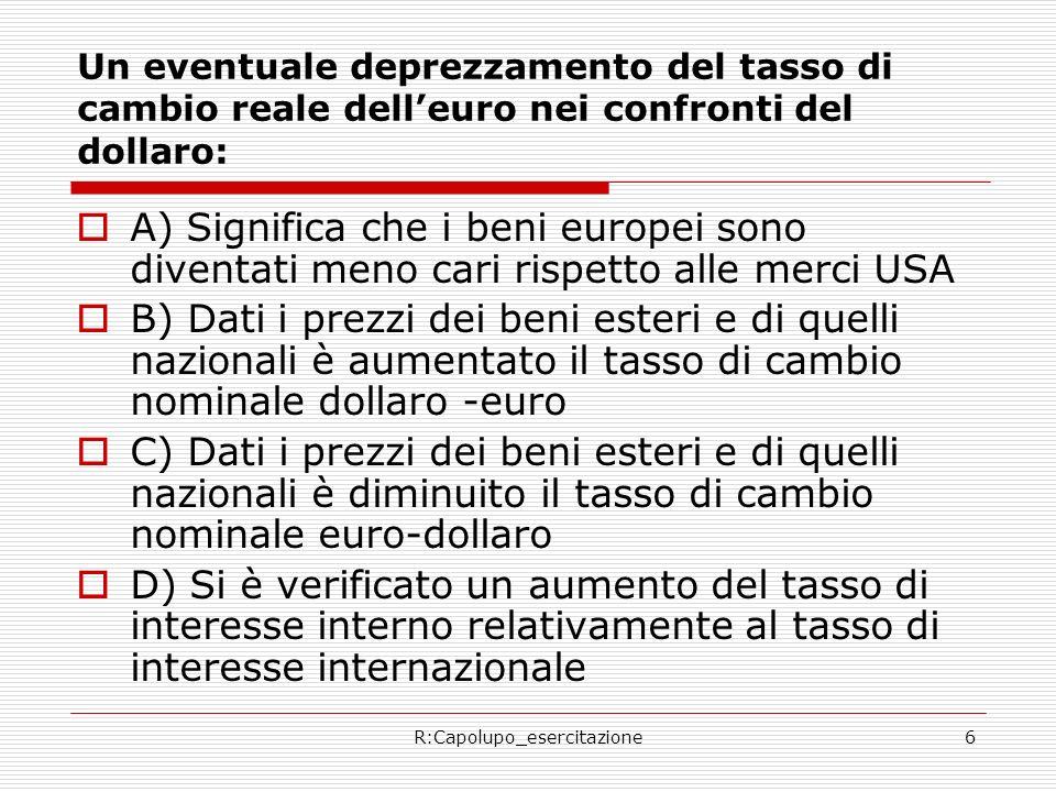 R:Capolupo_esercitazione6 Un eventuale deprezzamento del tasso di cambio reale delleuro nei confronti del dollaro: A) Significa che i beni europei son