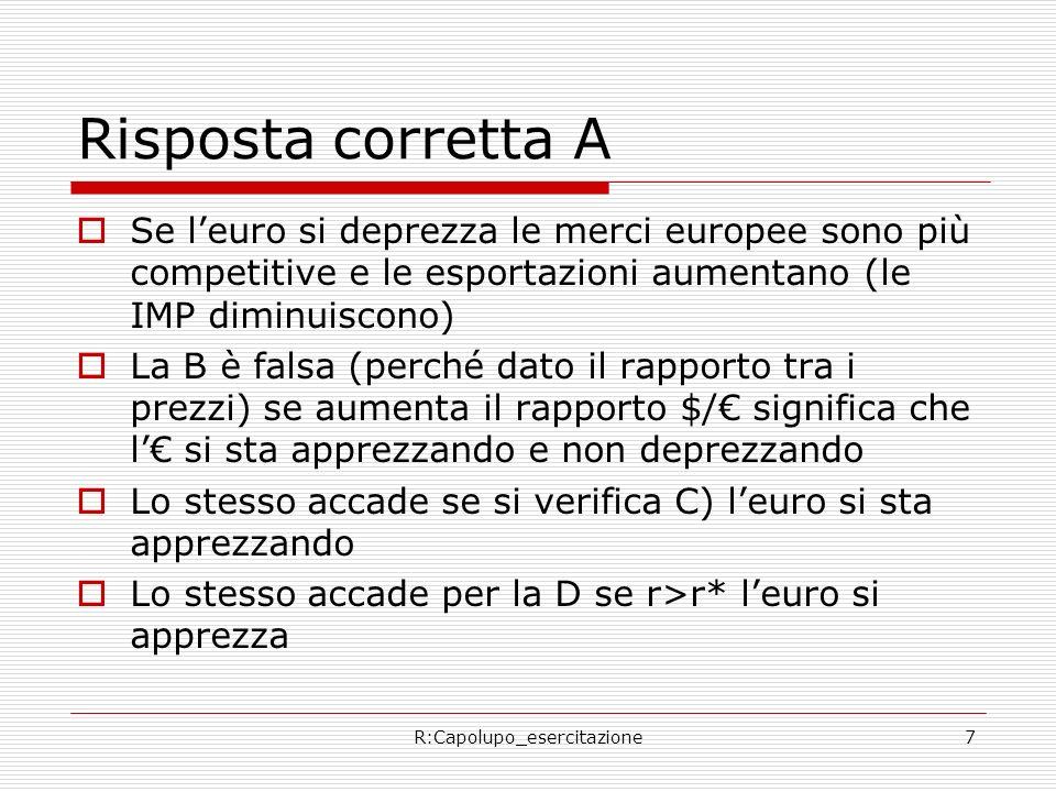 R:Capolupo_esercitazione7 Risposta corretta A Se leuro si deprezza le merci europee sono più competitive e le esportazioni aumentano (le IMP diminuisc