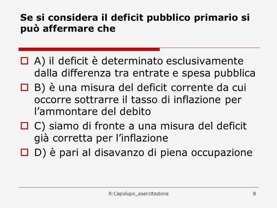 R:Capolupo_esercitazione8 Se si considera il deficit pubblico primario si può affermare che A) il deficit è determinato esclusivamente dalla differenza tra entrate e spesa pubblica B) è una misura del deficit corrente da cui occorre sottrarre il tasso di inflazione per lammontare del debito C) siamo di fronte a una misura del deficit già corretta per linflazione D) è pari al disavanzo di piena occupazione