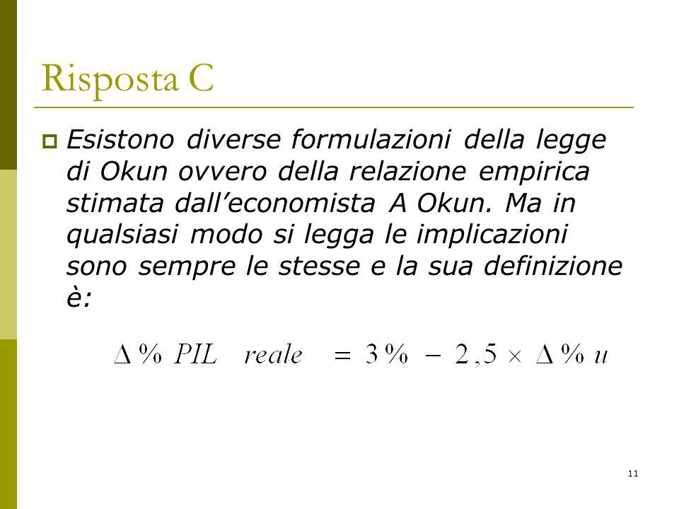 11 Risposta C Esistono diverse formulazioni della legge di Okun ovvero della relazione empirica stimata dalleconomista A Okun. Ma in qualsiasi modo si