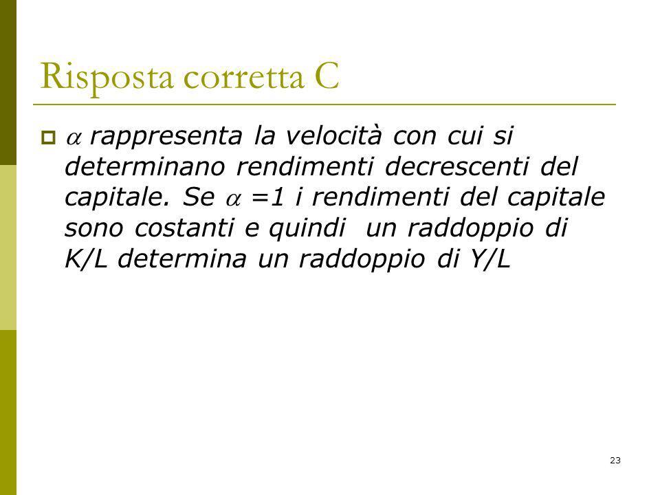 23 Risposta corretta C rappresenta la velocità con cui si determinano rendimenti decrescenti del capitale.