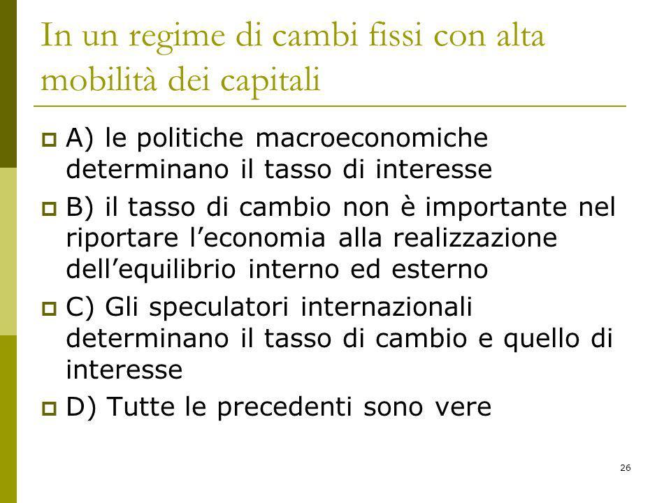 26 In un regime di cambi fissi con alta mobilità dei capitali A) le politiche macroeconomiche determinano il tasso di interesse B) il tasso di cambio