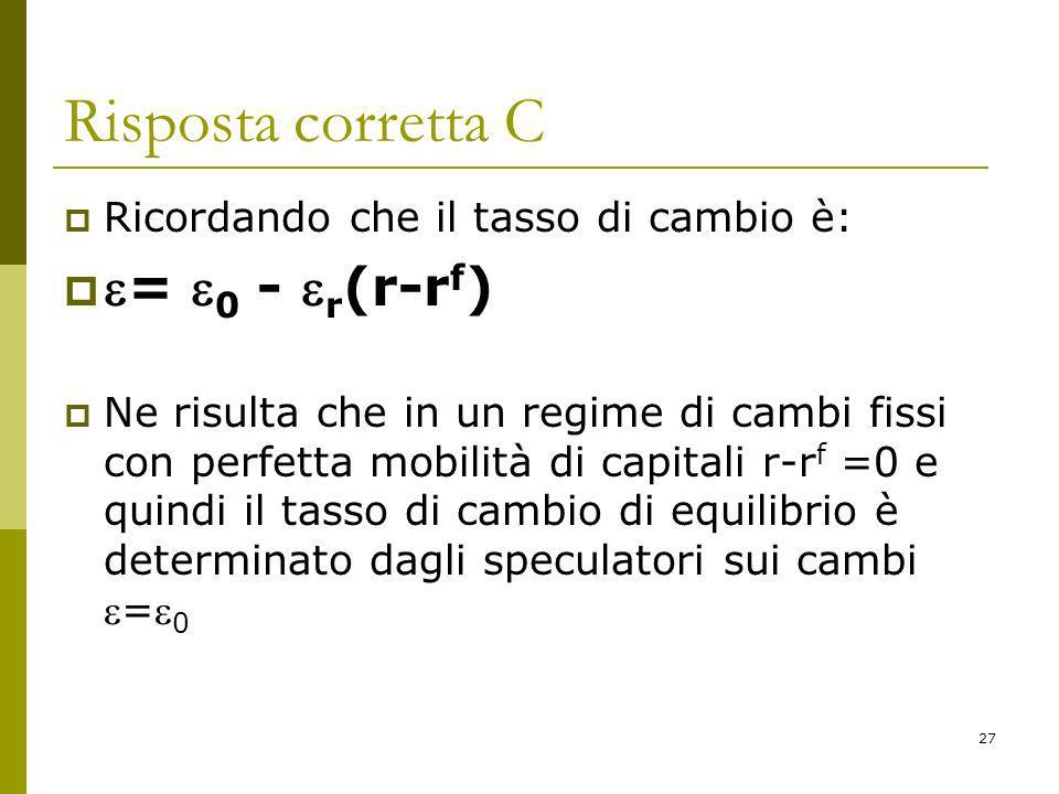 27 Risposta corretta C Ricordando che il tasso di cambio è: = 0 - r (r-r f ) Ne risulta che in un regime di cambi fissi con perfetta mobilità di capitali r-r f =0 e quindi il tasso di cambio di equilibrio è determinato dagli speculatori sui cambi= 0