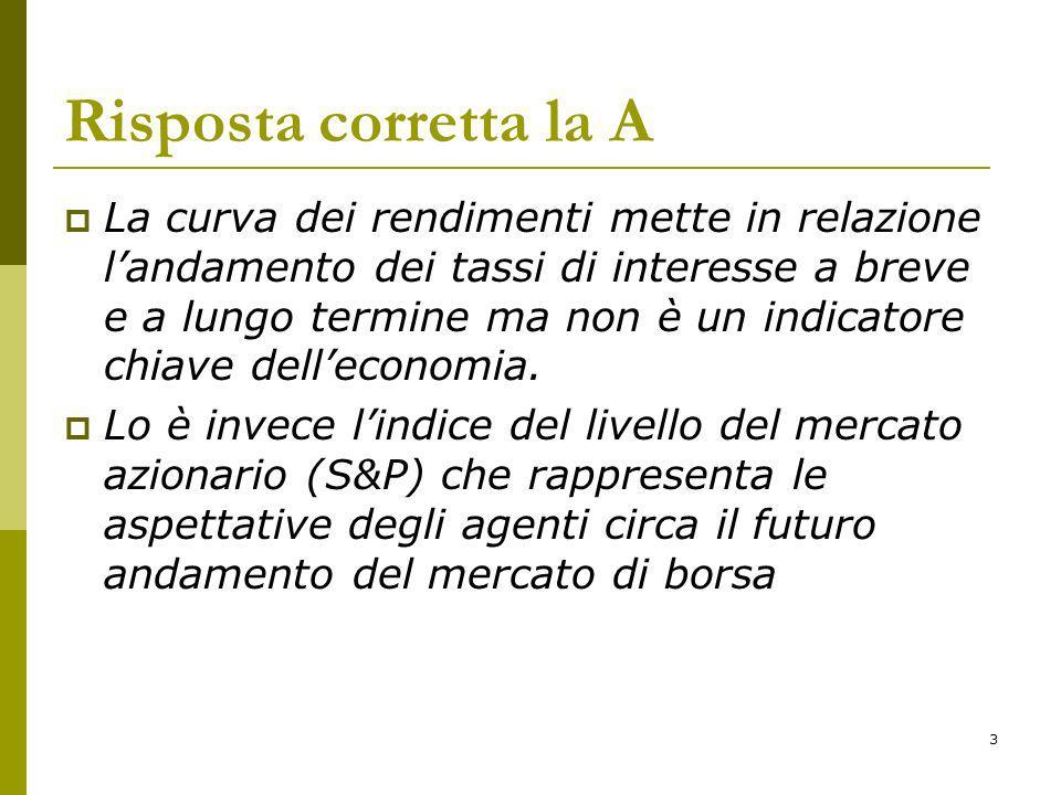 3 Risposta corretta la A La curva dei rendimenti mette in relazione landamento dei tassi di interesse a breve e a lungo termine ma non è un indicatore chiave delleconomia.