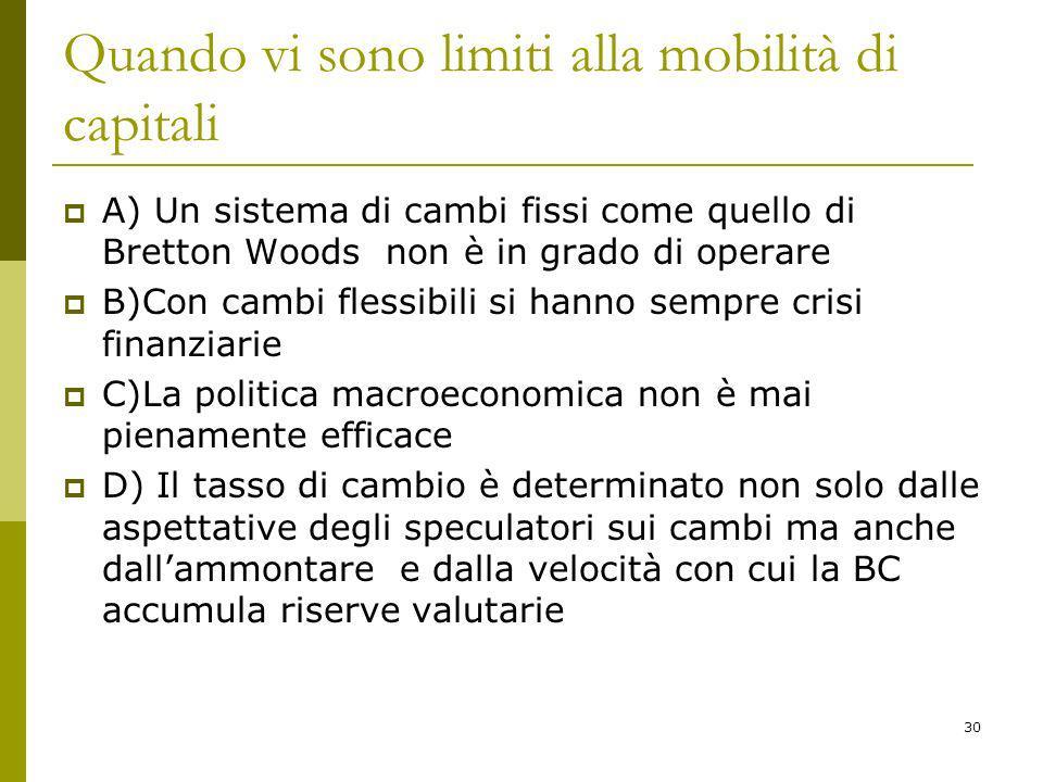 30 Quando vi sono limiti alla mobilità di capitali A) Un sistema di cambi fissi come quello di Bretton Woods non è in grado di operare B)Con cambi fle