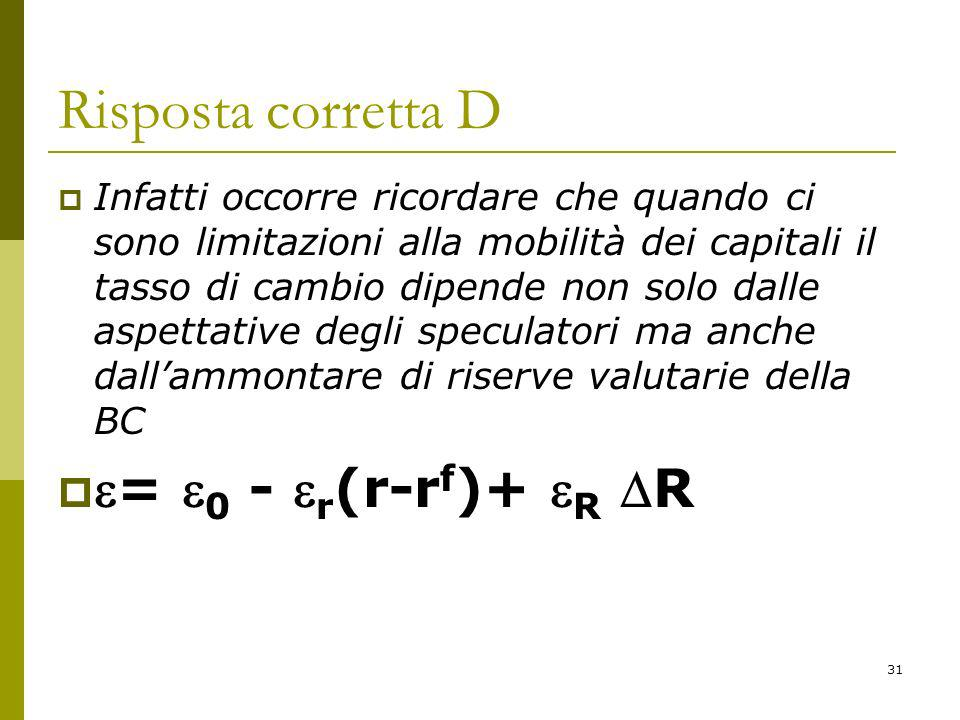 31 Risposta corretta D Infatti occorre ricordare che quando ci sono limitazioni alla mobilità dei capitali il tasso di cambio dipende non solo dalle aspettative degli speculatori ma anche dallammontare di riserve valutarie della BC = 0 - r (r-r f )+ R R