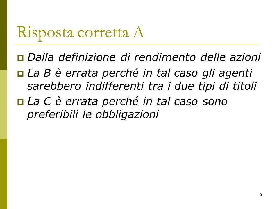9 Risposta corretta A Dalla definizione di rendimento delle azioni La B è errata perché in tal caso gli agenti sarebbero indifferenti tra i due tipi di titoli La C è errata perché in tal caso sono preferibili le obbligazioni