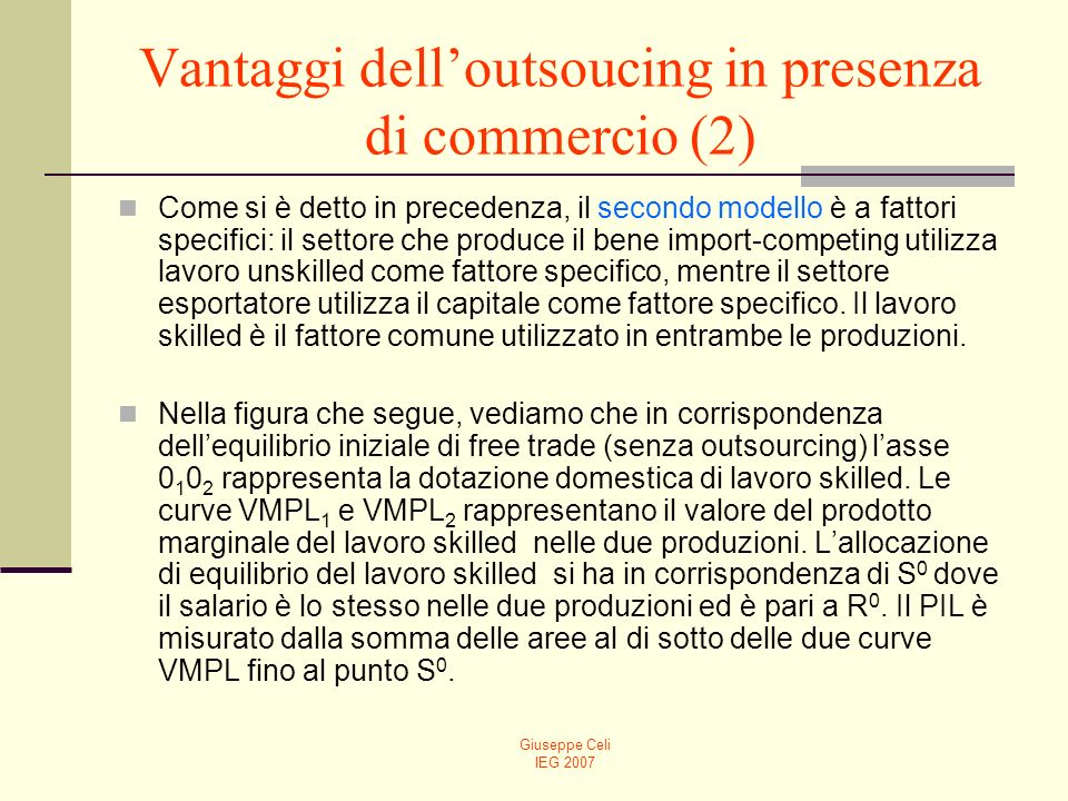 Giuseppe Celi IEG 2007 Vantaggi delloutsoucing in presenza di commercio (2) Come si è detto in precedenza, il secondo modello è a fattori specifici: il settore che produce il bene import-competing utilizza lavoro unskilled come fattore specifico, mentre il settore esportatore utilizza il capitale come fattore specifico.
