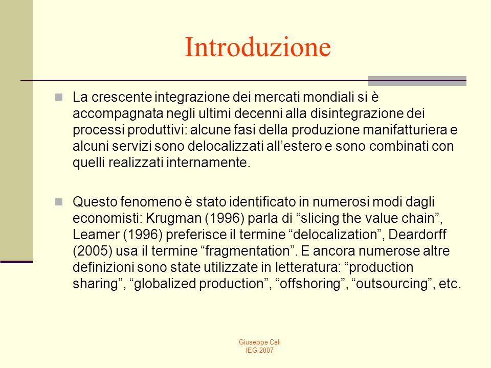 Giuseppe Celi IEG 2007 Introduzione La crescente integrazione dei mercati mondiali si è accompagnata negli ultimi decenni alla disintegrazione dei processi produttivi: alcune fasi della produzione manifatturiera e alcuni servizi sono delocalizzati allestero e sono combinati con quelli realizzati internamente.