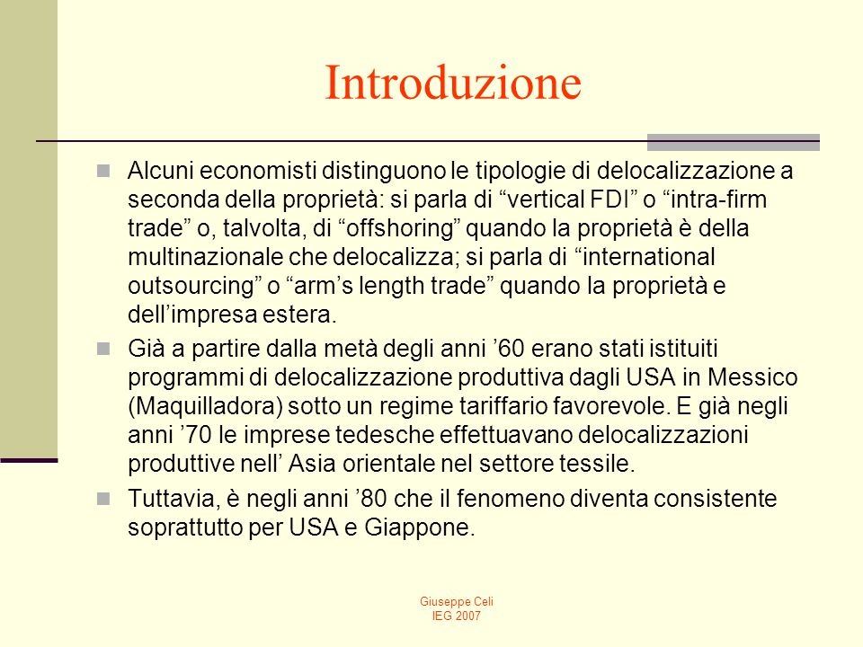 Giuseppe Celi IEG 2007 Introduzione Alcuni economisti distinguono le tipologie di delocalizzazione a seconda della proprietà: si parla di vertical FDI o intra-firm trade o, talvolta, di offshoring quando la proprietà è della multinazionale che delocalizza; si parla di international outsourcing o arms length trade quando la proprietà e dellimpresa estera.