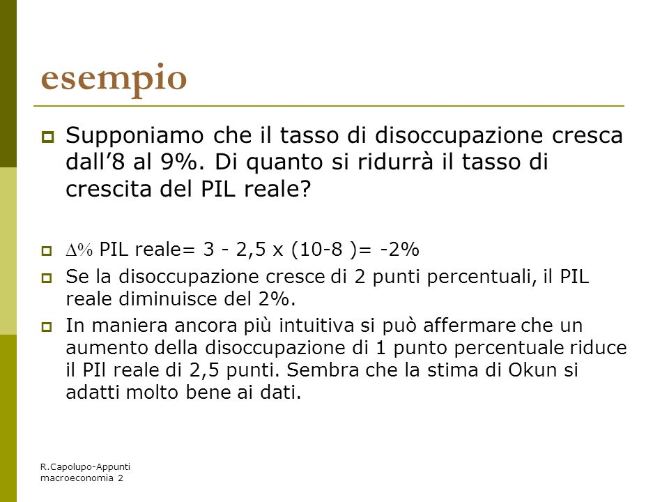 R.Capolupo-Appunti macroeconomia 2 esempio Supponiamo che il tasso di disoccupazione cresca dall8 al 9%. Di quanto si ridurrà il tasso di crescita del
