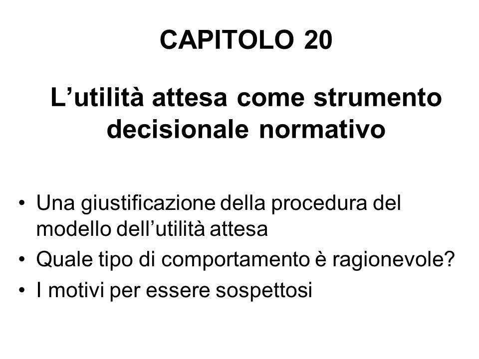 CAPITOLO 20 Lutilità attesa come strumento decisionale normativo Una giustificazione della procedura del modello dellutilità attesa Quale tipo di comportamento è ragionevole.