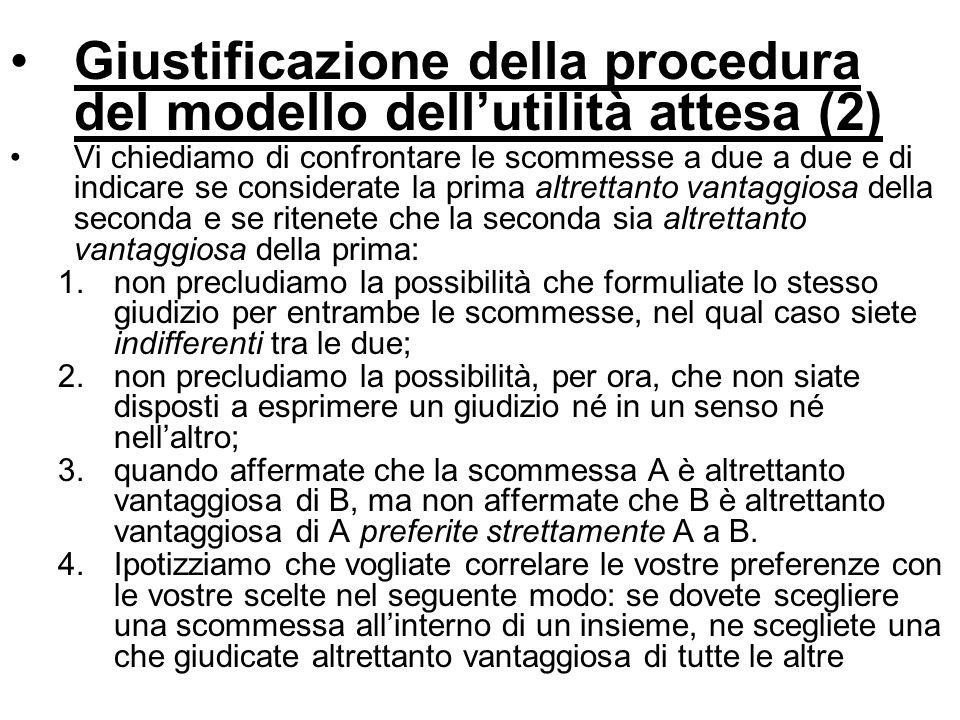 Giustificazione della procedura del modello dellutilità attesa (2) Vi chiediamo di confrontare le scommesse a due a due e di indicare se considerate l
