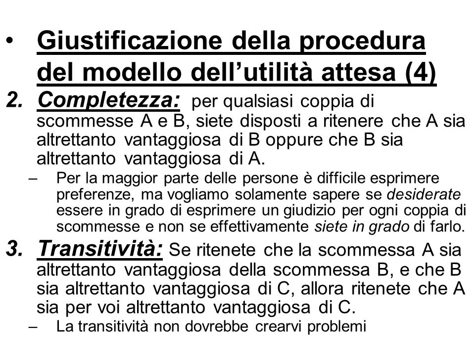 Giustificazione della procedura del modello dellutilità attesa (4) 2.Completezza: per qualsiasi coppia di scommesse A e B, siete disposti a ritenere c