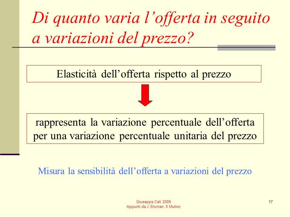 Giuseppe Celi 2006 Appunti da J.Sloman, Il Mulino 17 Di quanto varia lofferta in seguito a variazioni del prezzo? Elasticità dellofferta rispetto al p