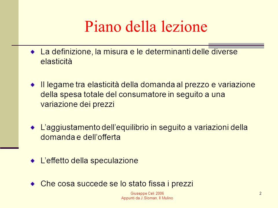 Giuseppe Celi 2006 Appunti da J.Sloman, Il Mulino 2 Piano della lezione La definizione, la misura e le determinanti delle diverse elasticità Il legame