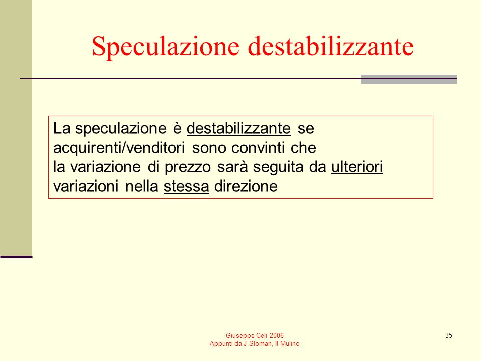 Giuseppe Celi 2006 Appunti da J.Sloman, Il Mulino 35 Speculazione destabilizzante La speculazione è destabilizzante se acquirenti/venditori sono convi
