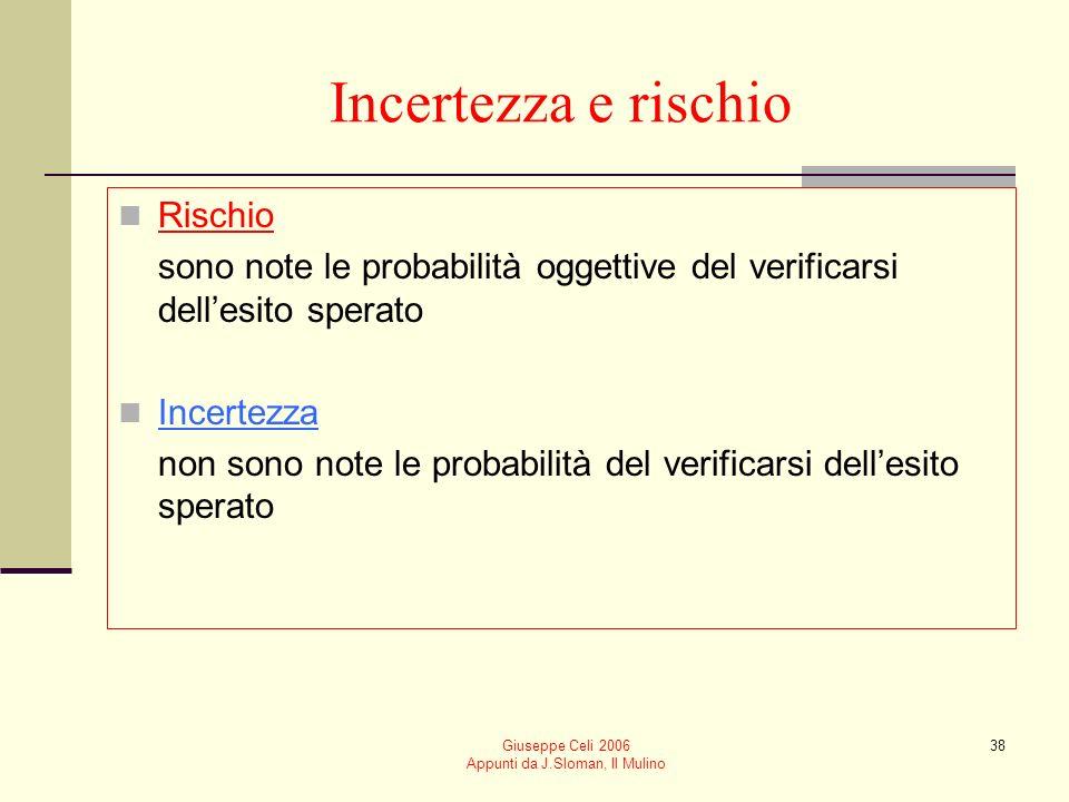 Giuseppe Celi 2006 Appunti da J.Sloman, Il Mulino 38 Incertezza e rischio Rischio sono note le probabilità oggettive del verificarsi dellesito sperato