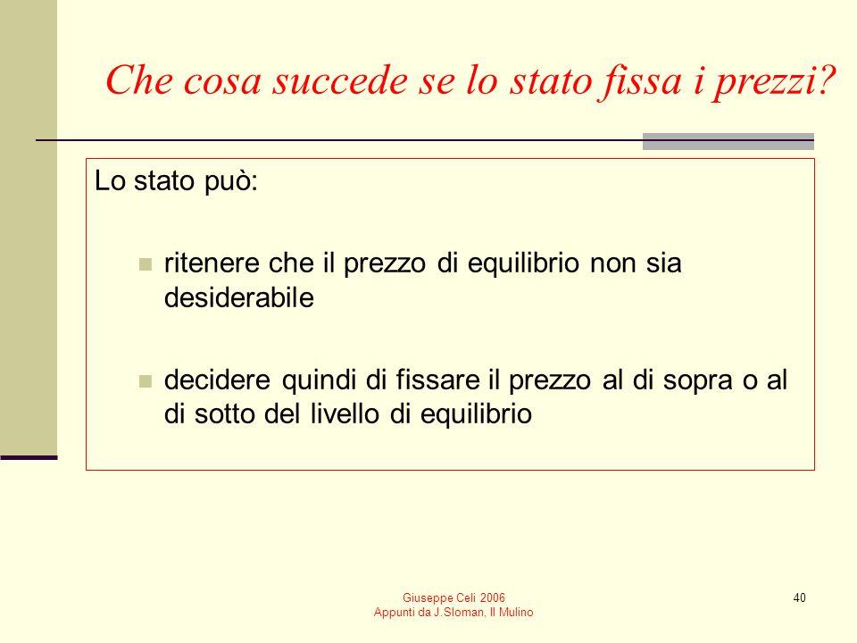 Giuseppe Celi 2006 Appunti da J.Sloman, Il Mulino 40 Che cosa succede se lo stato fissa i prezzi? Lo stato può: ritenere che il prezzo di equilibrio n