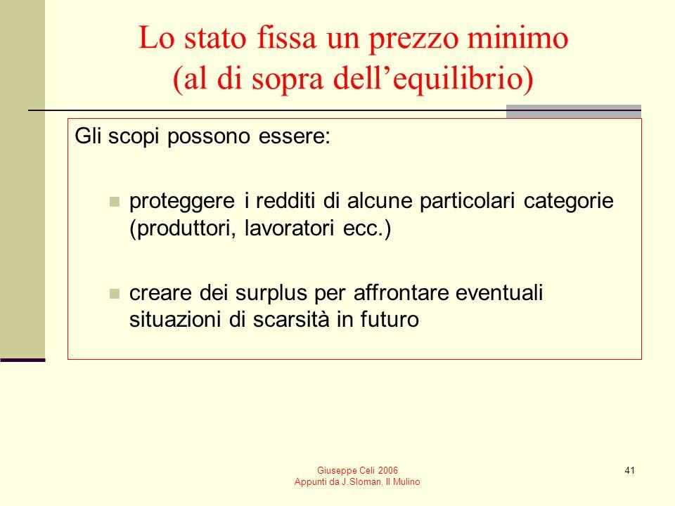 Giuseppe Celi 2006 Appunti da J.Sloman, Il Mulino 41 Lo stato fissa un prezzo minimo (al di sopra dellequilibrio) Gli scopi possono essere: proteggere