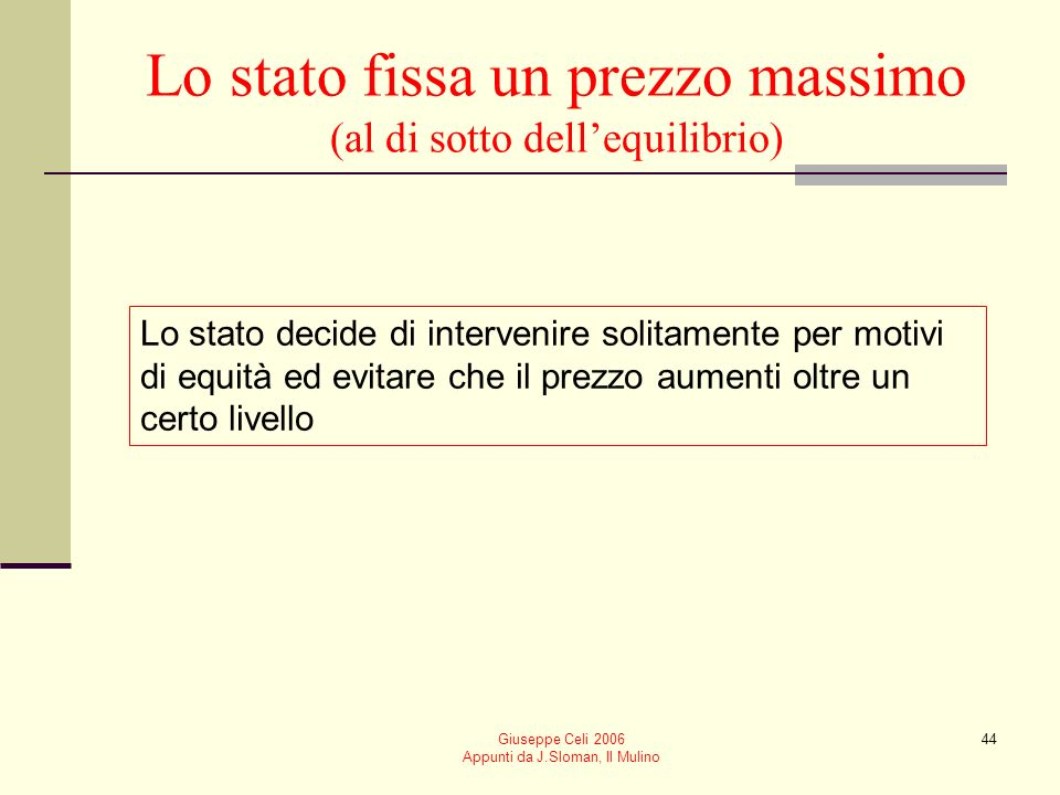 Giuseppe Celi 2006 Appunti da J.Sloman, Il Mulino 44 Lo stato fissa un prezzo massimo (al di sotto dellequilibrio) Lo stato decide di intervenire soli