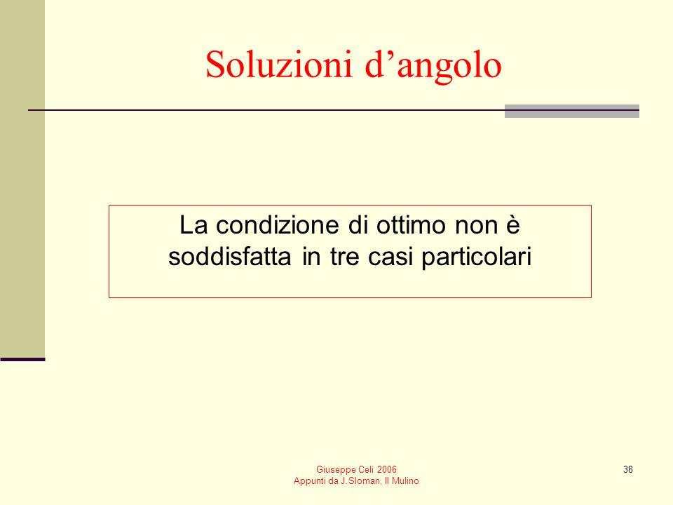 Giuseppe Celi 2006 Appunti da J.Sloman, Il Mulino 38 Soluzioni dangolo La condizione di ottimo non è soddisfatta in tre casi particolari