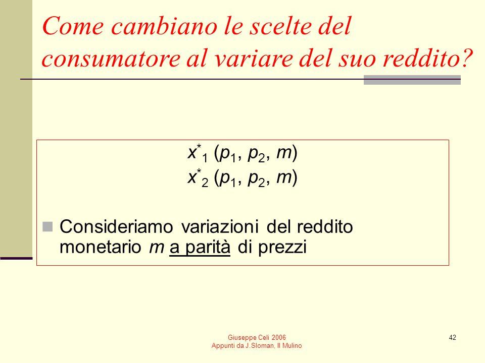 Giuseppe Celi 2006 Appunti da J.Sloman, Il Mulino 42 Come cambiano le scelte del consumatore al variare del suo reddito? x * 1 (p 1, p 2, m) x * 2 (p