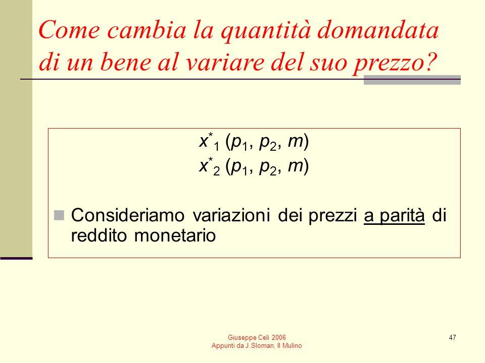 Giuseppe Celi 2006 Appunti da J.Sloman, Il Mulino 47 Come cambia la quantità domandata di un bene al variare del suo prezzo? x * 1 (p 1, p 2, m) x * 2
