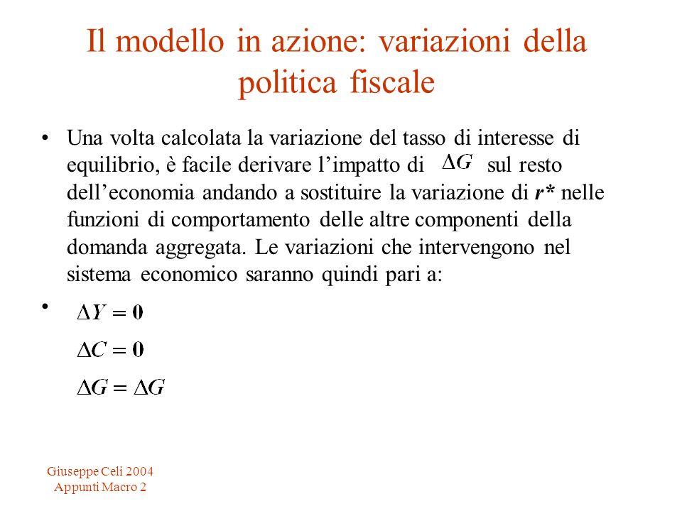 Giuseppe Celi 2004 Appunti Macro 2 Il modello in azione: variazioni della politica fiscale Una volta calcolata la variazione del tasso di interesse di