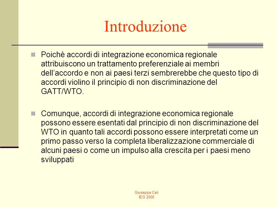 Giuseppe Celi IEG 2006 Introduzione Poichè accordi di integrazione economica regionale attribuiscono un trattamento preferenziale ai membri dellaccordo e non ai paesi terzi sembrerebbe che questo tipo di accordi violino il principio di non discriminazione del GATT/WTO.