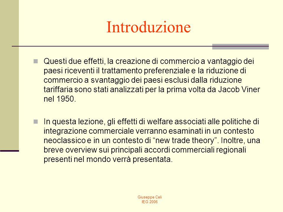 Giuseppe Celi IEG 2006 Introduzione Questi due effetti, la creazione di commercio a vantaggio dei paesi riceventi il trattamento preferenziale e la riduzione di commercio a svantaggio dei paesi esclusi dalla riduzione tariffaria sono stati analizzati per la prima volta da Jacob Viner nel 1950.