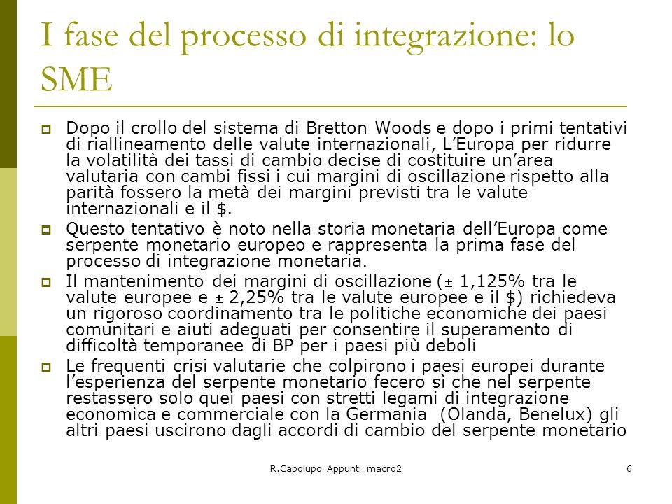 R.Capolupo Appunti macro26 I fase del processo di integrazione: lo SME Dopo il crollo del sistema di Bretton Woods e dopo i primi tentativi di riallin