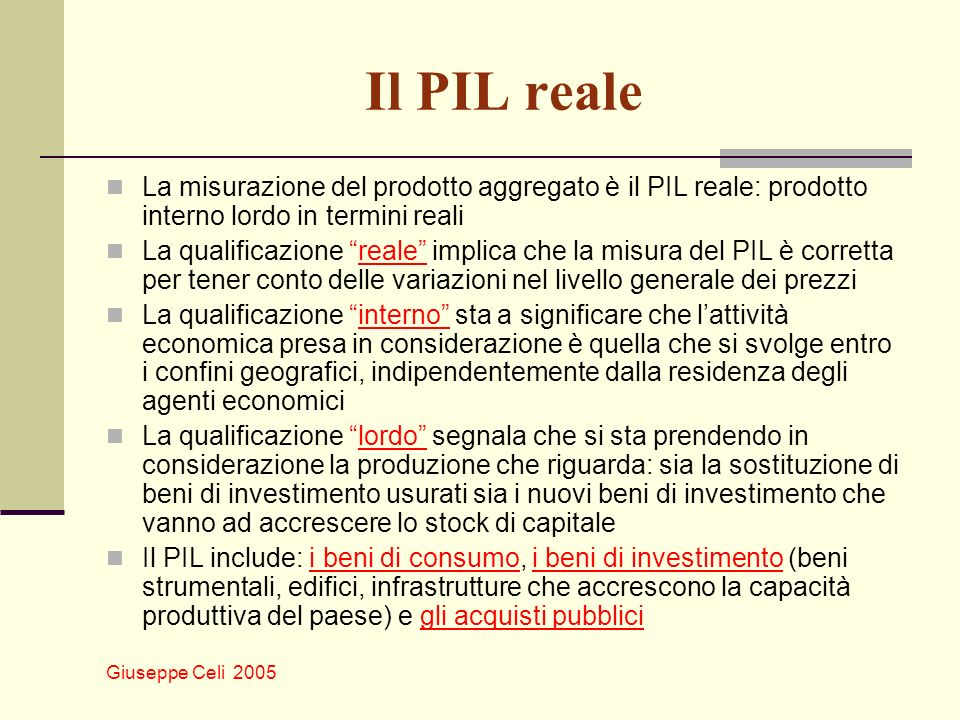 Giuseppe Celi 2005 Il PIL reale La misurazione del prodotto aggregato è il PIL reale: prodotto interno lordo in termini reali La qualificazione reale