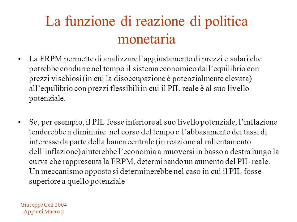 Giuseppe Celi 2004 Appunti Macro 2 La funzione di reazione di politica monetaria La FRPM permette di analizzare laggiustamento di prezzi e salari che