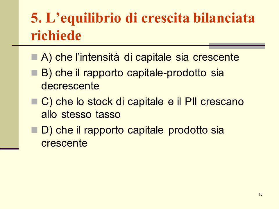 10 5. Lequilibrio di crescita bilanciata richiede A) che lintensità di capitale sia crescente B) che il rapporto capitale-prodotto sia decrescente C)