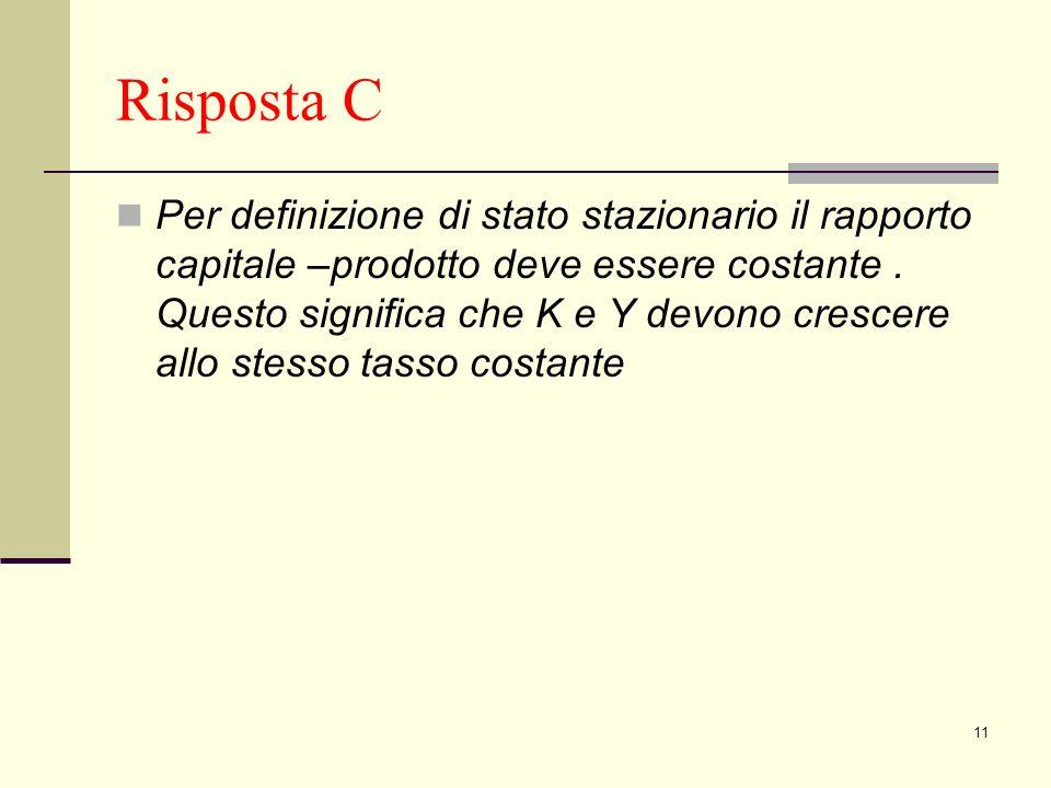 11 Risposta C Per definizione di stato stazionario il rapporto capitale –prodotto deve essere costante.