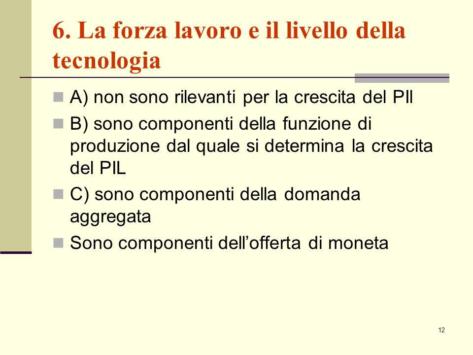 12 6. La forza lavoro e il livello della tecnologia A) non sono rilevanti per la crescita del PIl B) sono componenti della funzione di produzione dal