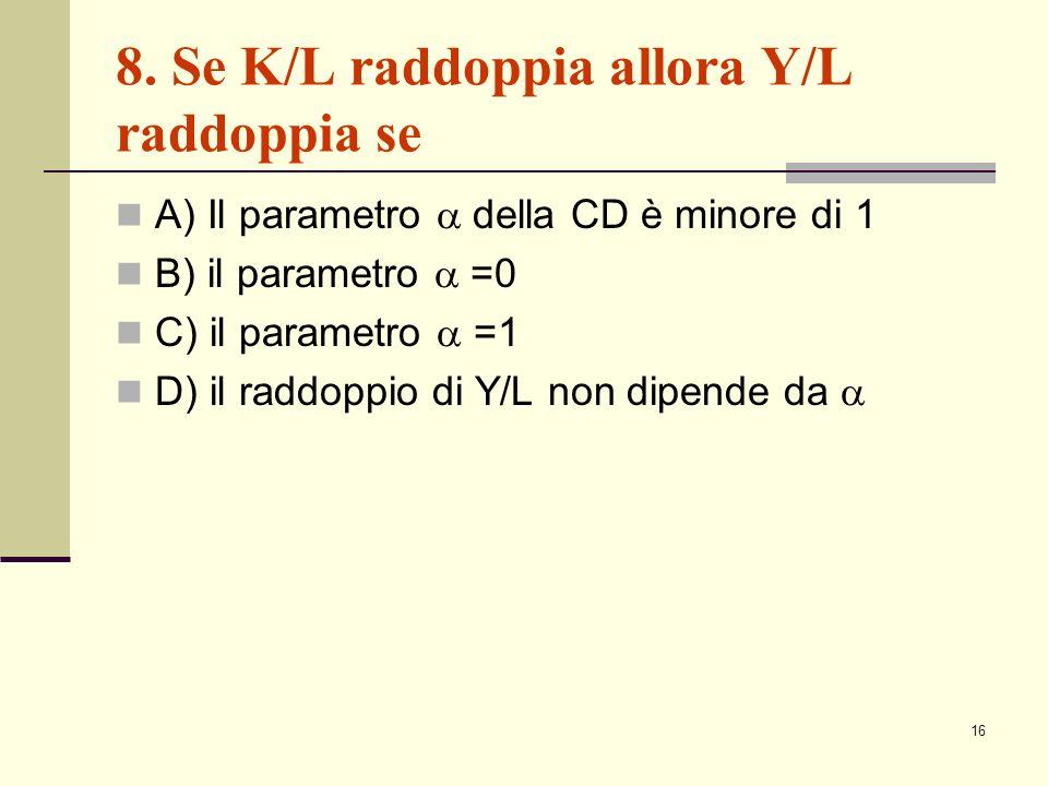 16 8. Se K/L raddoppia allora Y/L raddoppia se A) Il parametro della CD è minore di 1 B) il parametro =0 C) il parametro =1 D) il raddoppio di Y/L non