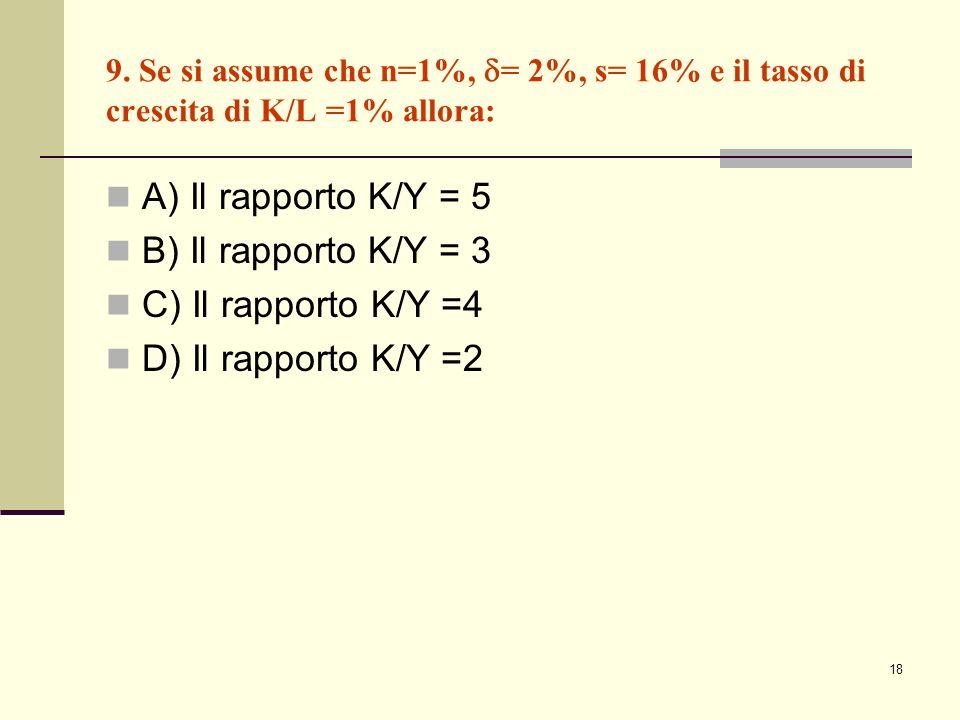 18 9. Se si assume che n=1%, = 2%, s= 16% e il tasso di crescita di K/L =1% allora: A) Il rapporto K/Y = 5 B) Il rapporto K/Y = 3 C) Il rapporto K/Y =