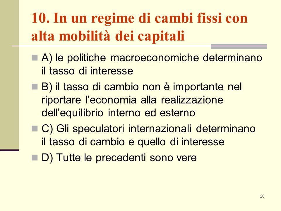 20 10. In un regime di cambi fissi con alta mobilità dei capitali A) le politiche macroeconomiche determinano il tasso di interesse B) il tasso di cam