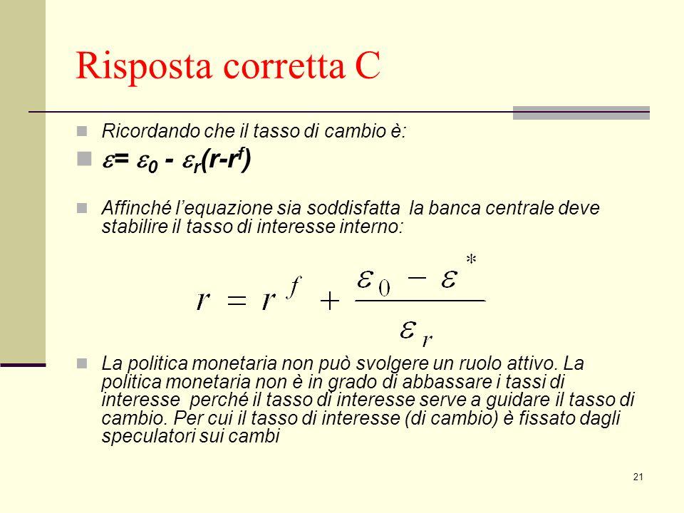 21 Risposta corretta C Ricordando che il tasso di cambio è: = 0 - r (r-r f ) Affinché lequazione sia soddisfatta la banca centrale deve stabilire il tasso di interesse interno: La politica monetaria non può svolgere un ruolo attivo.