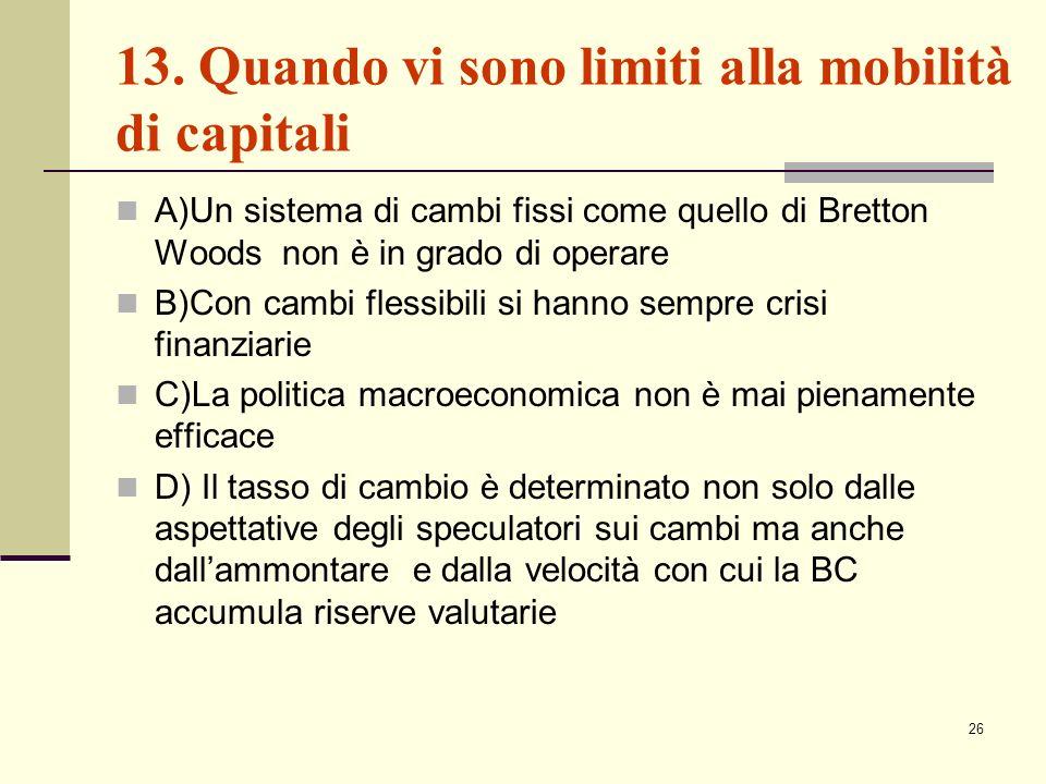 26 13. Quando vi sono limiti alla mobilità di capitali A)Un sistema di cambi fissi come quello di Bretton Woods non è in grado di operare B)Con cambi