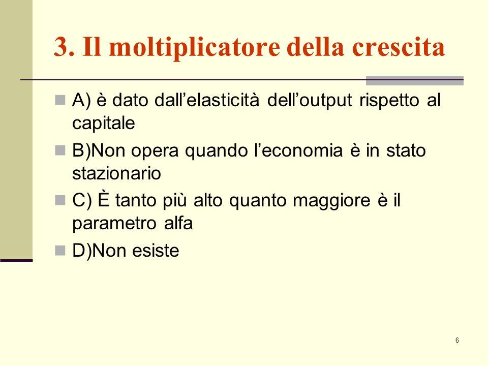 6 3. Il moltiplicatore della crescita A) è dato dallelasticità delloutput rispetto al capitale B)Non opera quando leconomia è in stato stazionario C)