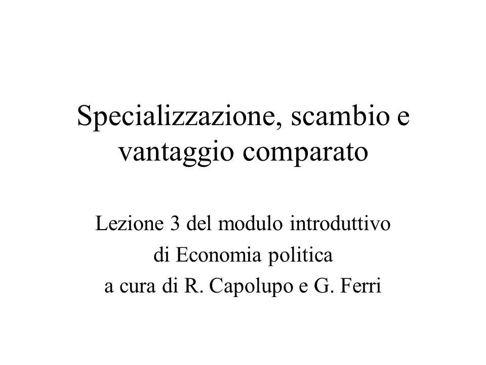 Specializzazione, scambio e vantaggio comparato Lezione 3 del modulo introduttivo di Economia politica a cura di R.