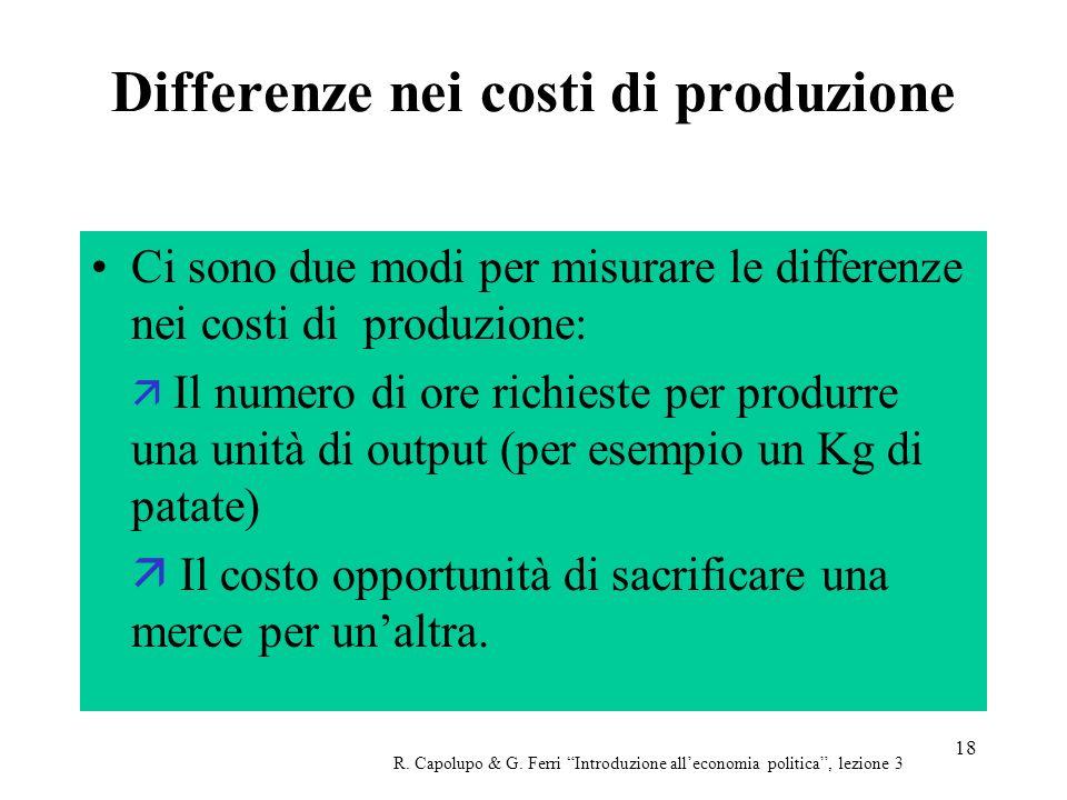 18 Differenze nei costi di produzione Ci sono due modi per misurare le differenze nei costi di produzione: Il numero di ore richieste per produrre una unità di output (per esempio un Kg di patate) Il costo opportunità di sacrificare una merce per unaltra.