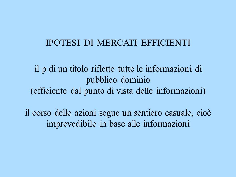 IPOTESI DI MERCATI EFFICIENTI il p di un titolo riflette tutte le informazioni di pubblico dominio (efficiente dal punto di vista delle informazioni) il corso delle azioni segue un sentiero casuale, cioè imprevedibile in base alle informazioni