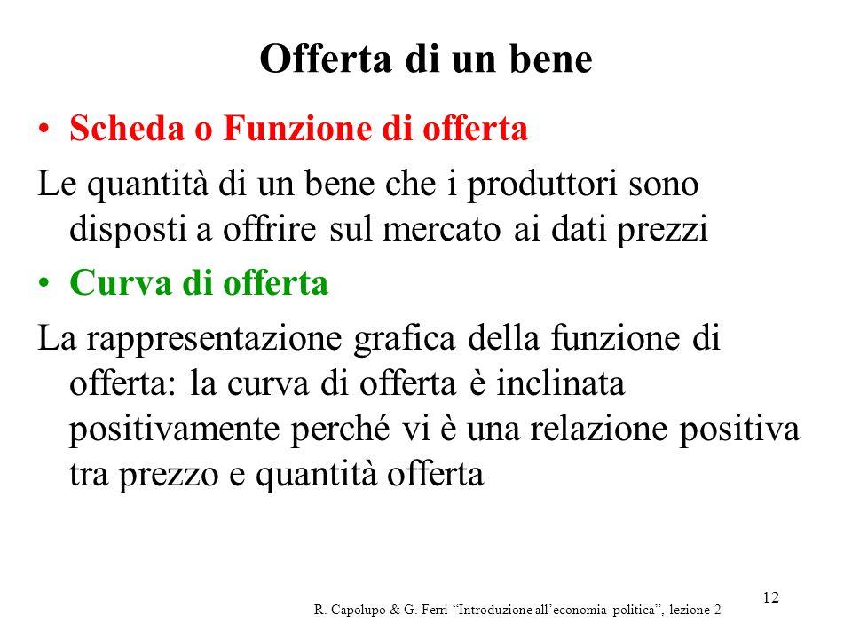 12 Offerta di un bene R. Capolupo & G. Ferri Introduzione alleconomia politica, lezione 2 Scheda o Funzione di offerta Le quantità di un bene che i pr