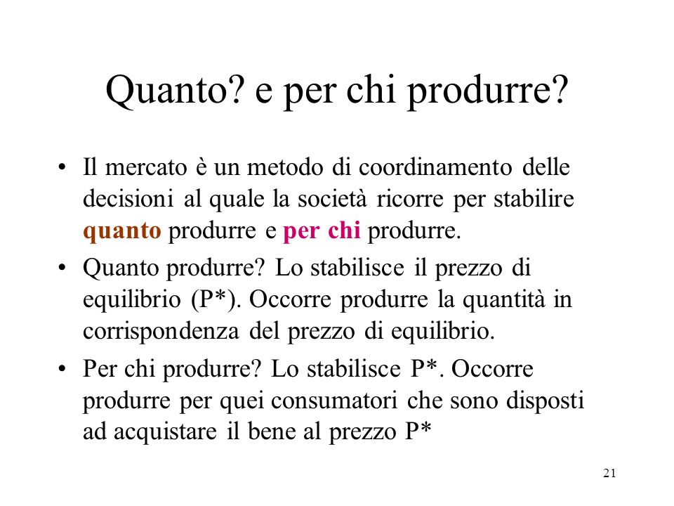 21 Quanto? e per chi produrre? Il mercato è un metodo di coordinamento delle decisioni al quale la società ricorre per stabilire quanto produrre e per