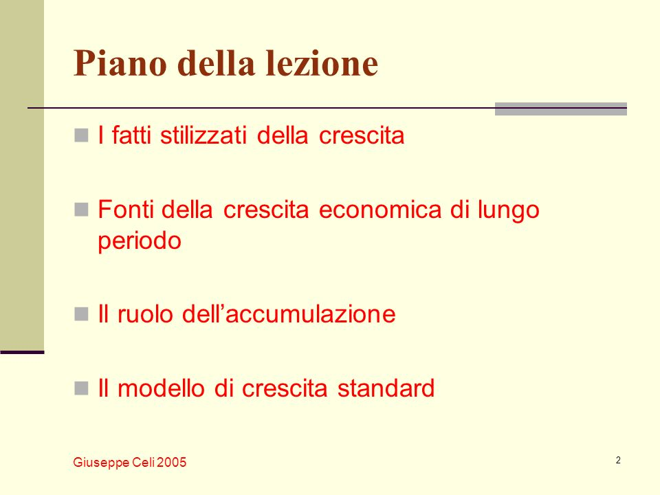 Giuseppe Celi 2005 2 Piano della lezione I fatti stilizzati della crescita Fonti della crescita economica di lungo periodo Il ruolo dellaccumulazione